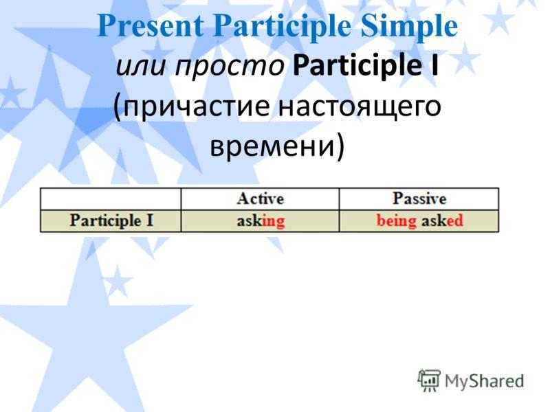 Present Participle Simple или просто Participle I (причастие настоящего времени)