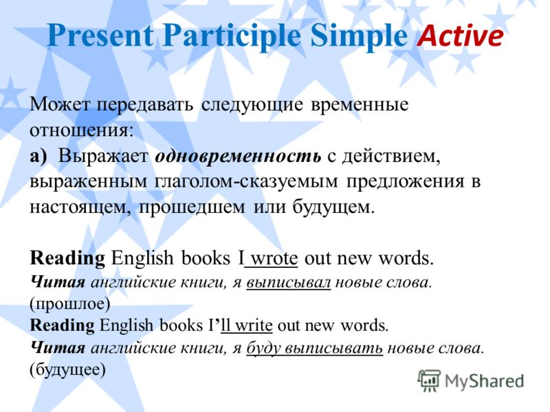 Present Participle Simple Active Может передавать следующие временные отношения: а) Выражает одновременность с действием, выраженным глаголом-сказуемым предложения в настоящем, прошедшем или будущем. Reading English books I wrote out new words. Читая