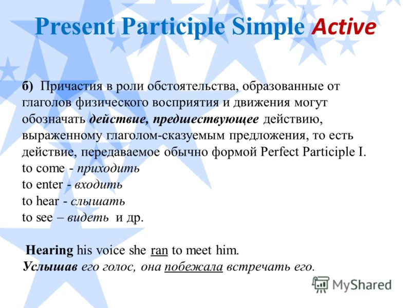Present Participle Simple Active б) Причастия в роли обстоятельства, образованные от глаголов физического восприятия и движения могут обозначать действие, предшествующее действию, выраженному глаголом-сказуемым предложения, то есть действие, передава