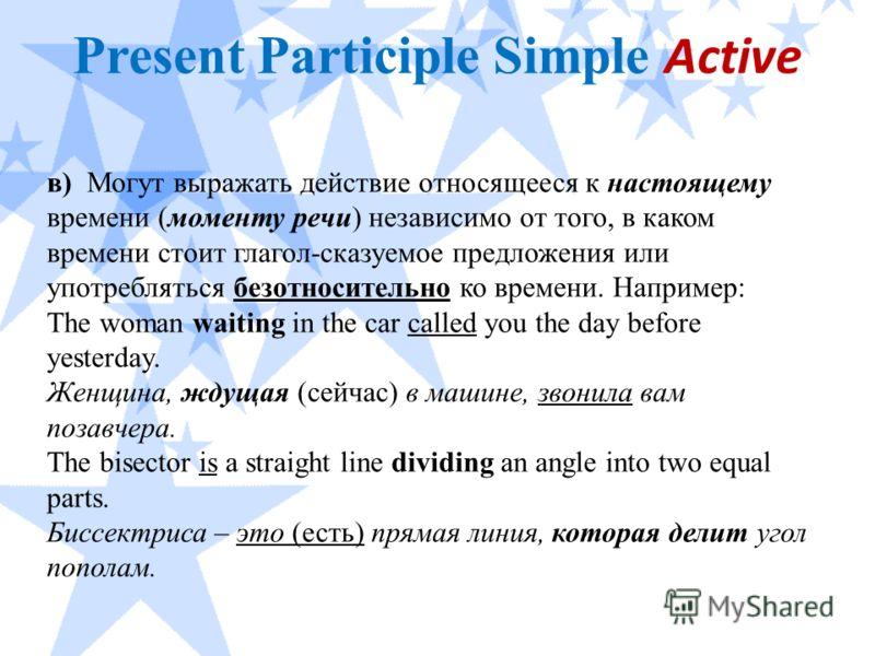 Present Participle Simple Active в) Могут выражать действие относящееся к настоящему времени (моменту речи) независимо от того, в каком времени стоит глагол-сказуемое предложения или употребляться безотносительно ко времени. Например: The woman waiti