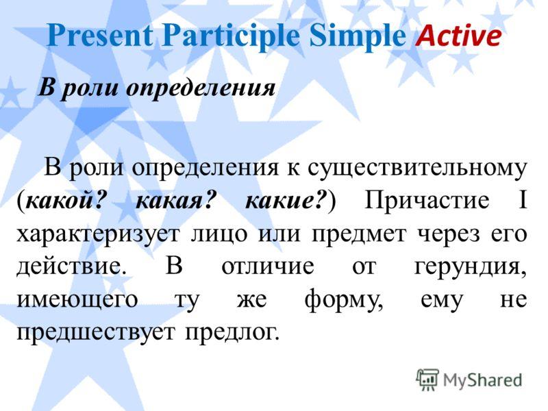 Present Participle Simple Active В роли определения В роли определения к существительному (какой? какая? какие?) Причастие I характеризует лицо или предмет через его действие. В отличие от герундия, имеющего ту же форму, ему не предшествует предлог.