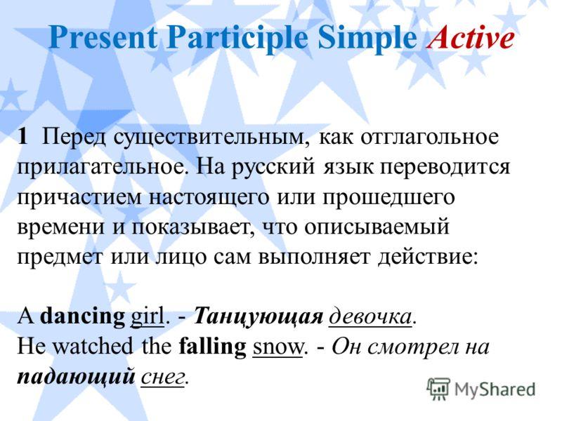 Present Participle Simple Active 1 Перед существительным, как отглагольное прилагательное. На русский язык переводится причастием настоящего или прошедшего времени и показывает, что описываемый предмет или лицо сам выполняет действие: A dancing girl.