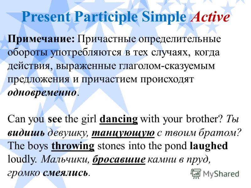 Present Participle Simple Active Примечание: Причастные определительные обороты употребляются в тех случаях, когда действия, выраженные глаголом-сказуемым предложения и причастием происходят одновременно. Can you see the girl dancing with your brothe