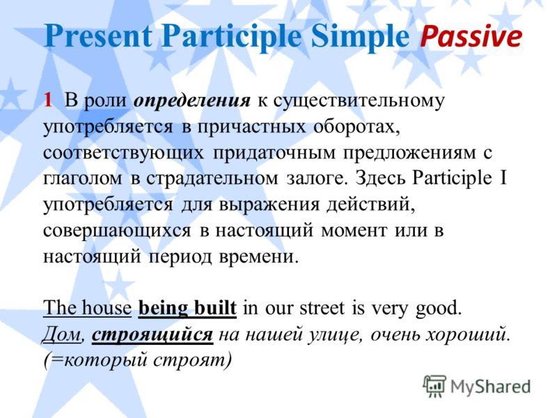 Present Participle Simple Passive 1 В роли определения к существительному употребляется в причастных оборотах, соответствующих придаточным предложениям с глаголом в страдательном залоге. Здесь Participle I употребляется для выражения действий, соверш