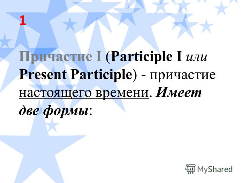 1 Причастие I (Participle I или Present Participle) - причастие настоящего времени. Имеет две формы:
