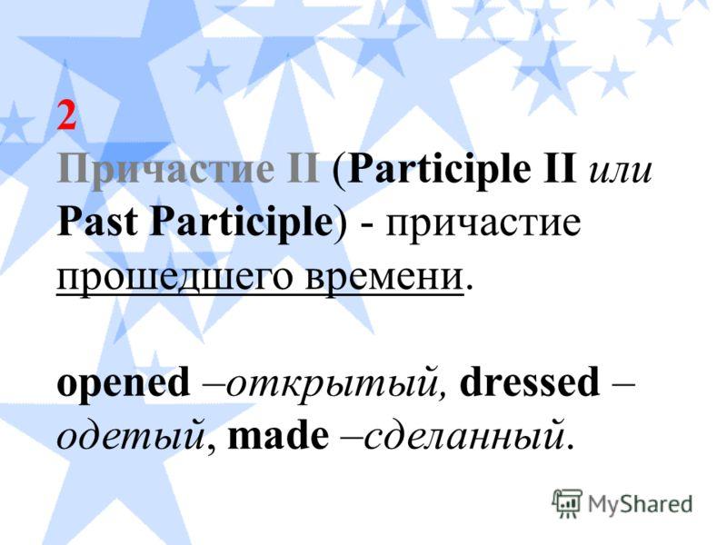 2 Причастие II (Participle II или Past Participle) - причастие прошедшего времени. opened –открытый, dressed – одетый, made –сделанный.
