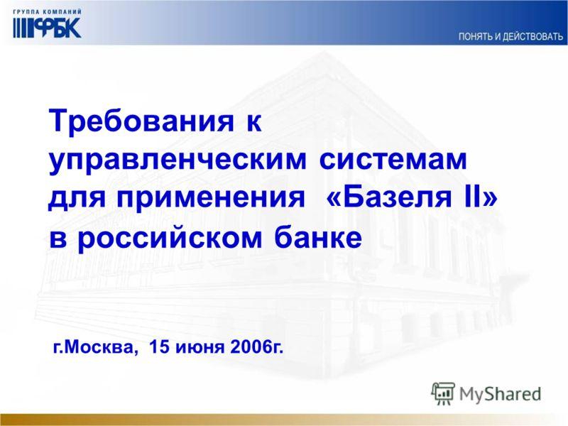 Требования к управленческим системам для применения «Базеля II» в российском банке г.Москва, 15 июня 2006г.