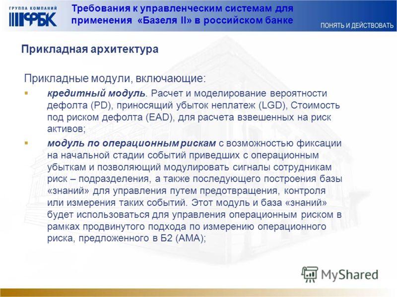 Требования к управленческим системам для применения «Базеля II» в российском банке Прикладная архитектура Прикладные модули, включающие: кредитный модуль. Расчет и моделирование вероятности дефолта (PD), приносящий убыток неплатеж (LGD), Стоимость по