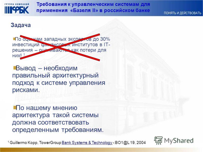Требования к управленческим системам для применения «Базеля II» в российском банке Задача По оценкам западных экспертов до 30% инвестиций финансовых институтов в IT- решения – оцениваются как потери для них! 1 Вывод – необходим правильный архитектурн