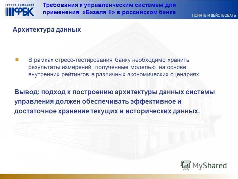 Требования к управленческим системам для применения «Базеля II» в российском банке Архитектура данных В рамках стресс-тестирования банку необходимо хранить результаты измерений, полученные моделью на основе внутренних рейтингов в различных экономичес