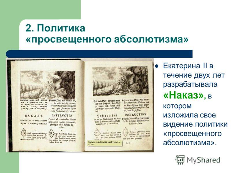 2. Политика «просвещенного абсолютизма» Екатерина II в течение двух лет разрабатывала «Наказ», в котором изложила свое видение политики «просвещенного абсолютизма».