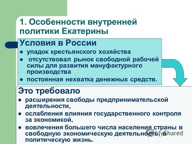 1. Особенности внутренней политики Екатерины Условия в России упадок крестьянского хозяйства отсутствовал рынок свободной рабочей силы для развития мануфактурного производства постоянная нехватка денежных средств. Это требовало расширения свободы пре