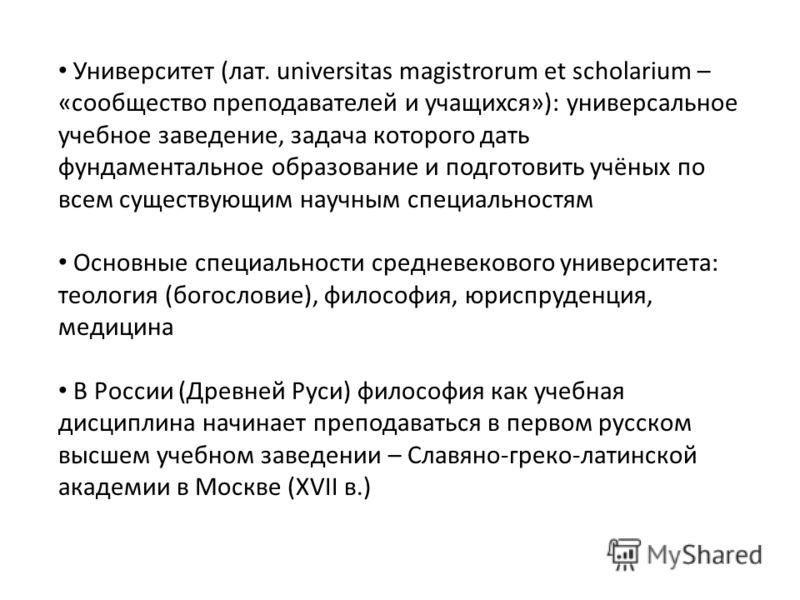 Университет (лат. universitas magistrorum et scholarium – «сообщество преподавателей и учащихся»): универсальное учебное заведение, задача которого дать фундаментальное образование и подготовить учёных по всем существующим научным специальностям Осно