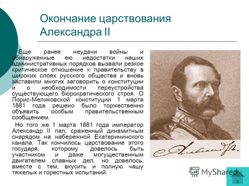 Окончание царствования Александра II Еще ранее неудачи войны и обнаруженные ею недостатки наших административных порядков вызвали резкое критическое отношение к правительству в широких слоях русского общества и вновь заставили многих заговорить о кон