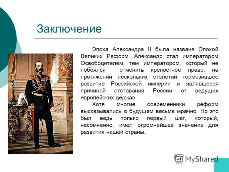 Заключение Эпоха Александра II была названа Эпохой Великих Реформ. Александр стал императором Освободителем, тем императором, который не побоялся отменить крепостное право, на протяжении нескольких столетий тормозившее развитие Российской империи и я
