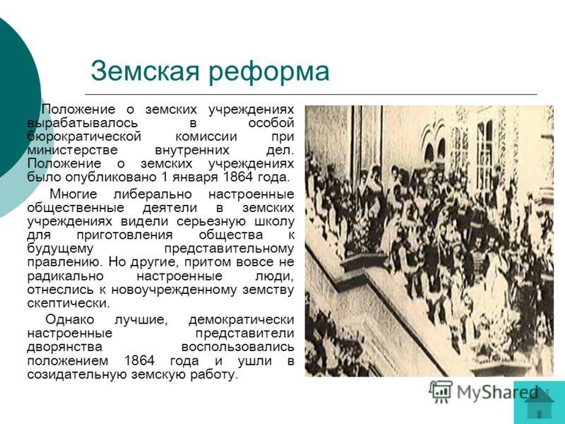 Земская реформа Положение о земских учреждениях вырабатывалось в особой бюрократической комиссии при министерстве внутренних дел. Положение о земских учреждениях было опубликовано 1 января 1864 года. Многие либерально настроенные общественные деятели