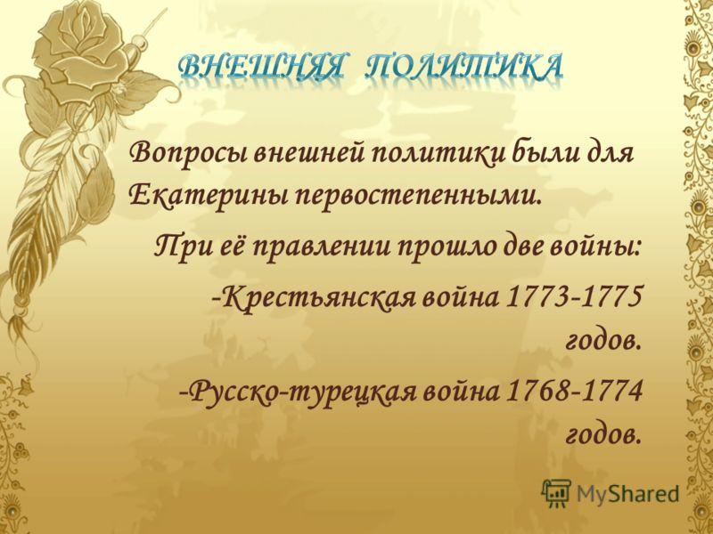 Вопросы внешней политики были для Екатерины первостепенными. При её правлении прошло две войны: -Крестьянская война 1773-1775 годов. -Русско-турецкая война 1768-1774 годов.
