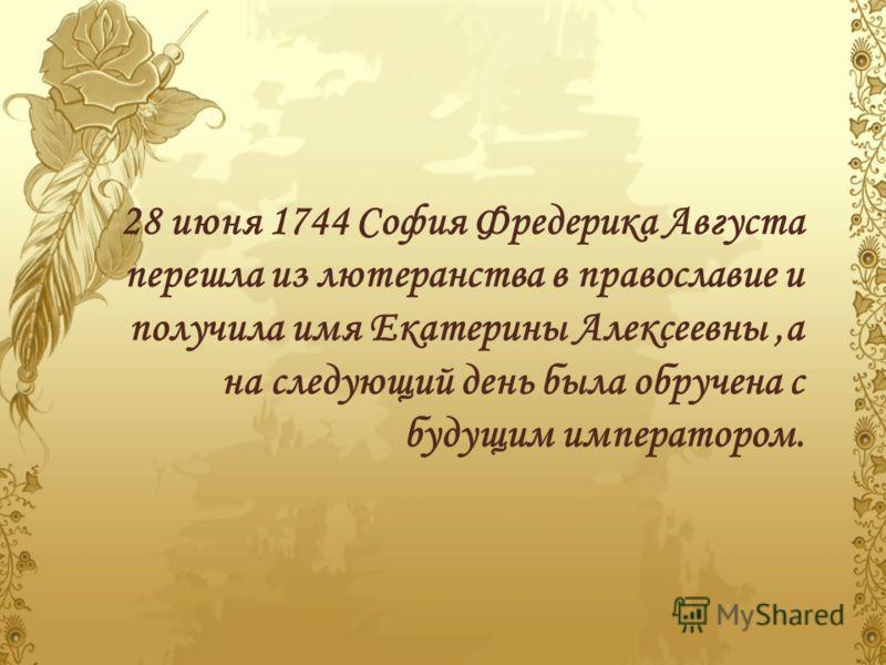 28 июня 1744 София Фредерика Августа перешла из лютеранства в православие и получила имя Екатерины Алексеевны,а на следующий день была обручена с будущим императором.
