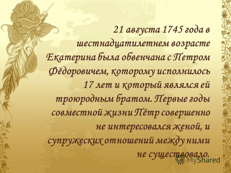 21 августа 1745 года в шестнадцатилетнем возрасте Екатерина была обвенчана с Петром Фёдоровичем, которому исполнилось 17 лет и который являлся ей троюродным братом. Первые годы совместной жизни Пётр совершенно не интересовался женой, и супружеских от