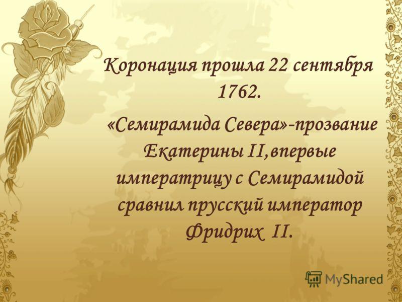Коронация прошла 22 сентября 1762. «Семирамида Севера»-прозвание Екатерины II,впервые императрицу с Семирамидой сравнил прусский император Фридрих II.