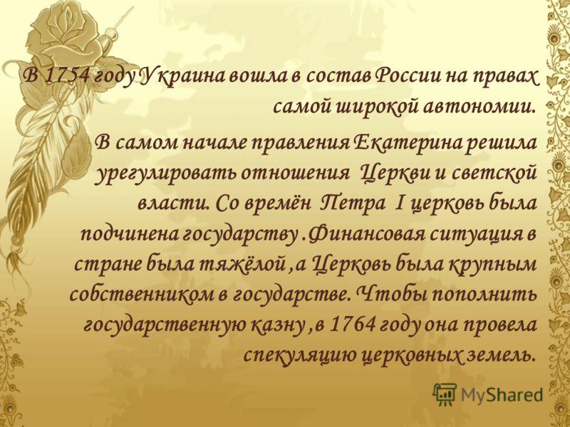 В 1754 году Украина вошла в состав России на правах самой широкой автономии. В самом начале правления Екатерина решила урегулировать отношения Церкви и светской власти. Со времён Петра I церковь была подчинена государству.Финансовая ситуация в стране