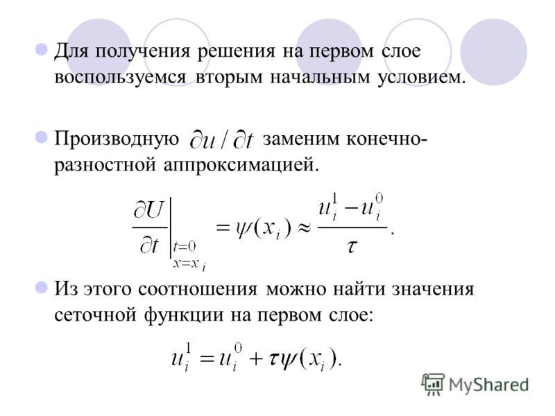 Для получения решения на первом слое воспользуемся вторым начальным условием. Производную заменим конечно- разностной аппроксимацией. Из этого соотношения можно найти значения сеточной функции на первом слое: