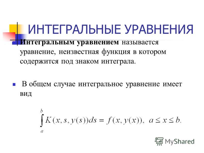 ИНТЕГРАЛЬНЫЕ УРАВНЕНИЯ Интегральным уравнением называется уравнение, неизвестная функция в котором содержится под знаком интеграла. В общем случае интегральное уравнение имеет вид