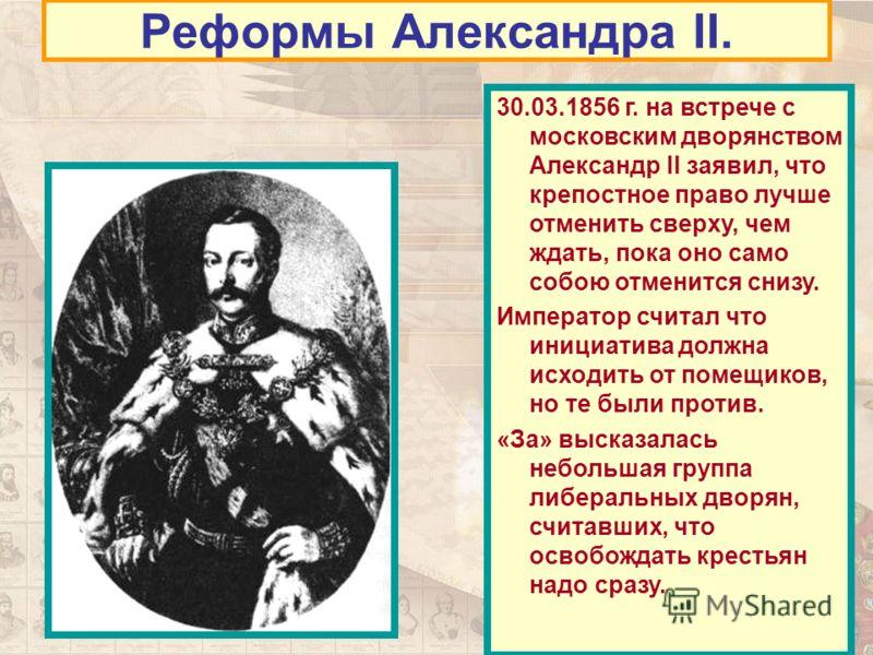 Реформы Александра II. 30.03.1856 г. на встрече с московским дворянством Александр II заявил, что крепостное право лучше отменить сверху, чем ждать, пока оно само собою отменится снизу. Император считал что инициатива должна исходить от помещиков, но
