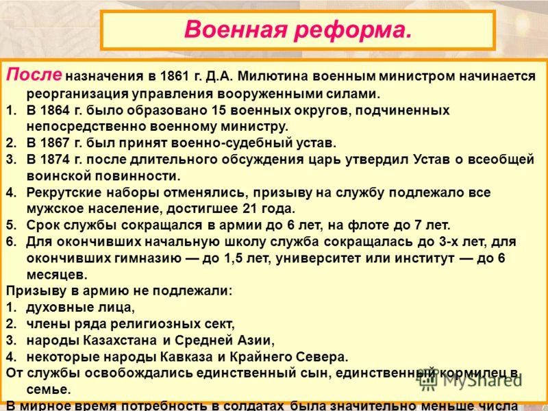 После назначения в 1861 г. Д.А. Милютина военным министром начинается реорганизация управления вооруженными силами. 1.В 1864 г. было образовано 15 военных округов, подчиненных непосредственно военному министру. 2.В 1867 г. был принят военно-судебный