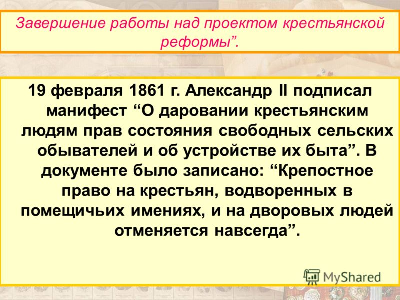 19 февраля 1861 г. Александр II подписал манифест О даровании крестьянским людям прав состояния свободных сельских обывателей и об устройстве их быта. В документе было записано: Крепостное право на крестьян, водворенных в помещичьих имениях, и на дво