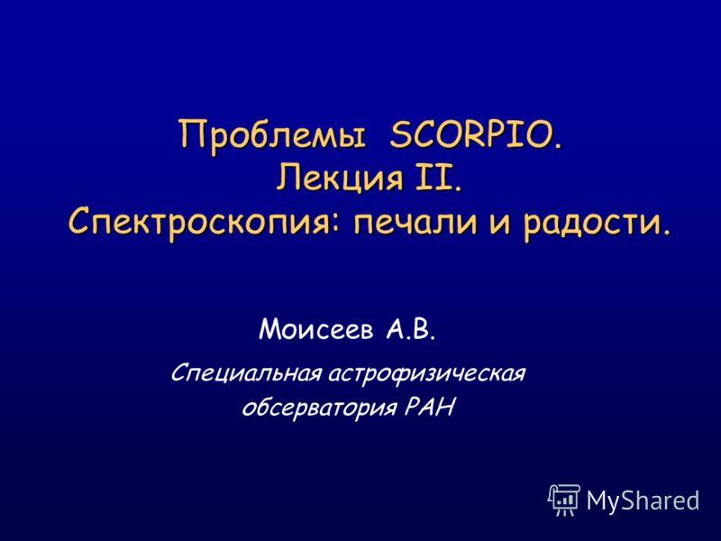 Проблемы SCORPIO. Лекция II. Спектроскопия: печали и радости. Моисеев А.В. Специальная астрофизическая обсерватория РАН