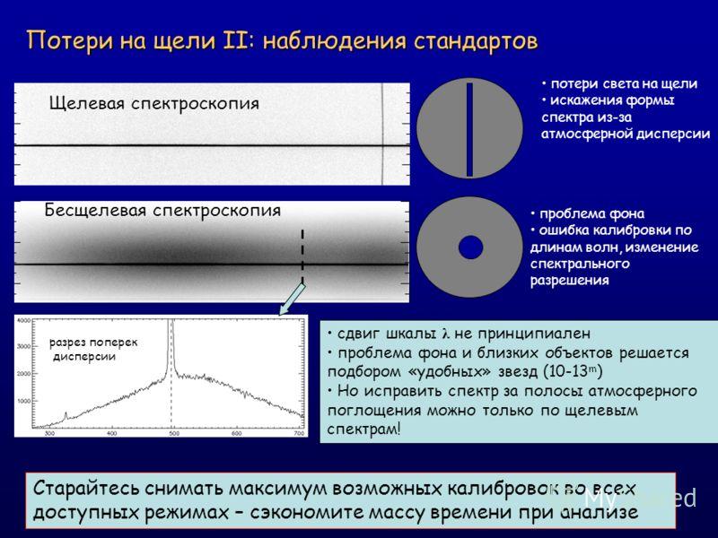 Потери на щели II: наблюдения стандартов Щелевая спектроскопия Бесщелевая спектроскопия Старайтесь снимать максимум возможных калибровок во всех доступных режимах – сэкономите массу времени при анализе потери света на щели искажения формы спектра из-