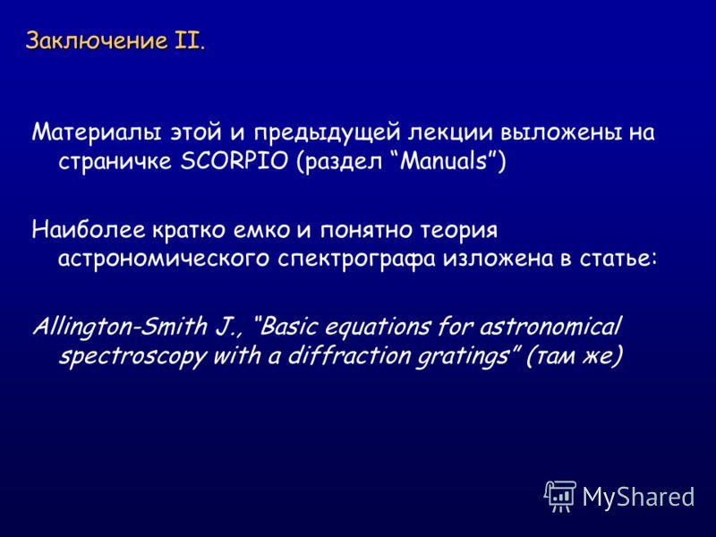 Заключение II. Материалы этой и предыдущей лекции выложены на страничке SCORPIO (раздел Manuals) Наиболее кратко емко и понятно теория астрономического спектрографа изложена в статье: Allington-Smith J., Basic equations for astronomical spectroscopy
