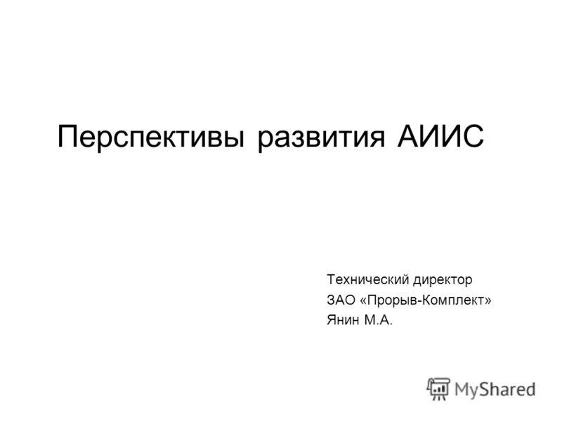 Перспективы развития АИИС Технический директор ЗАО «Прорыв-Комплект» Янин М.А.