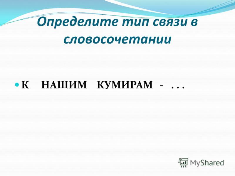 Определите тип связи в словосочетании К НАШИМ КУМИРАМ -...