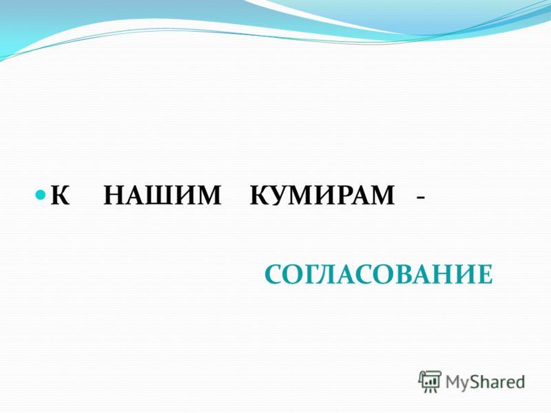 К НАШИМ КУМИРАМ - СОГЛАСОВАНИЕ