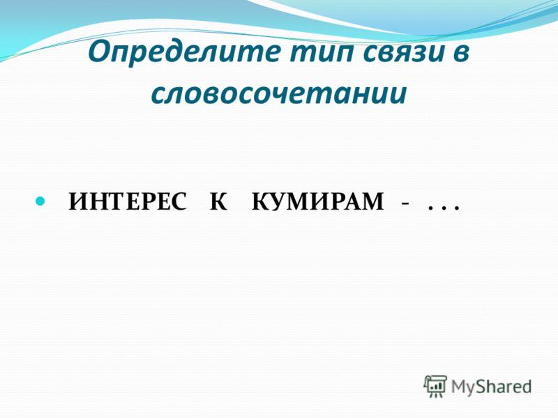 Определите тип связи в словосочетании ИНТЕРЕС К КУМИРАМ -...