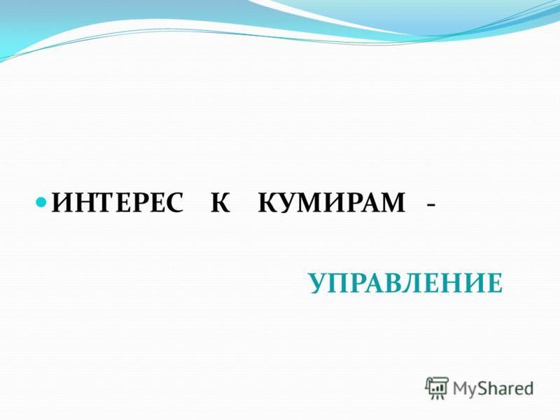 ИНТЕРЕС К КУМИРАМ - УПРАВЛЕНИЕ