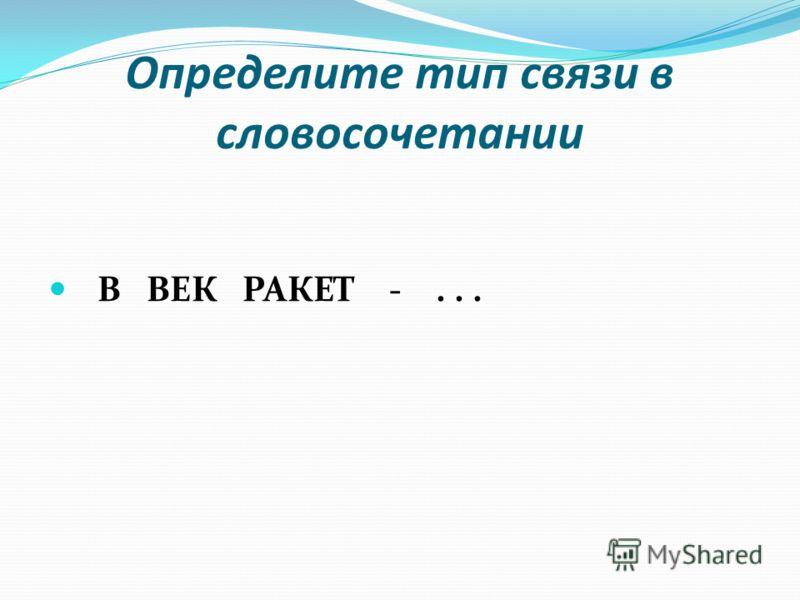 Определите тип связи в словосочетании В ВЕК РАКЕТ -...