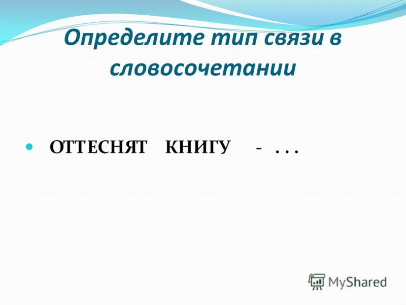 Определите тип связи в словосочетании ОТТЕСНЯТ КНИГУ -...