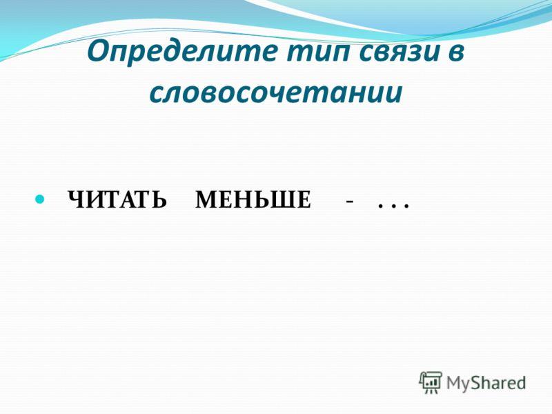 Определите тип связи в словосочетании ЧИТАТЬ МЕНЬШЕ -...