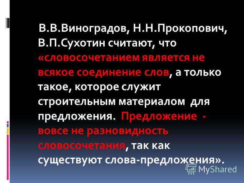 В.В.Виноградов, Н.Н.Прокопович, В.П.Сухотин считают, что «словосочетанием является не всякое соединение слов, а только такое, которое служит строительным материалом для предложения. Предложение - вовсе не разновидность словосочетания, так как существ