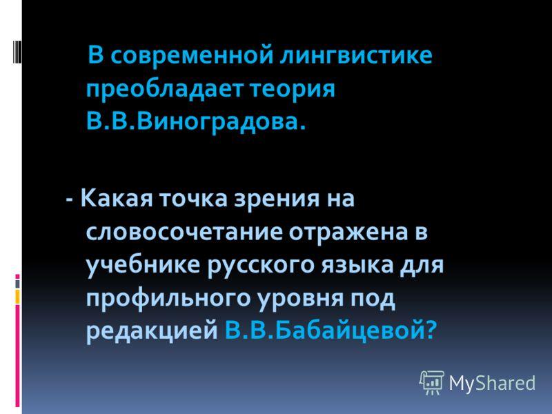 В современной лингвистике преобладает теория В.В.Виноградова. - Какая точка зрения на словосочетание отражена в учебнике русского языка для профильного уровня под редакцией В.В.Бабайцевой?