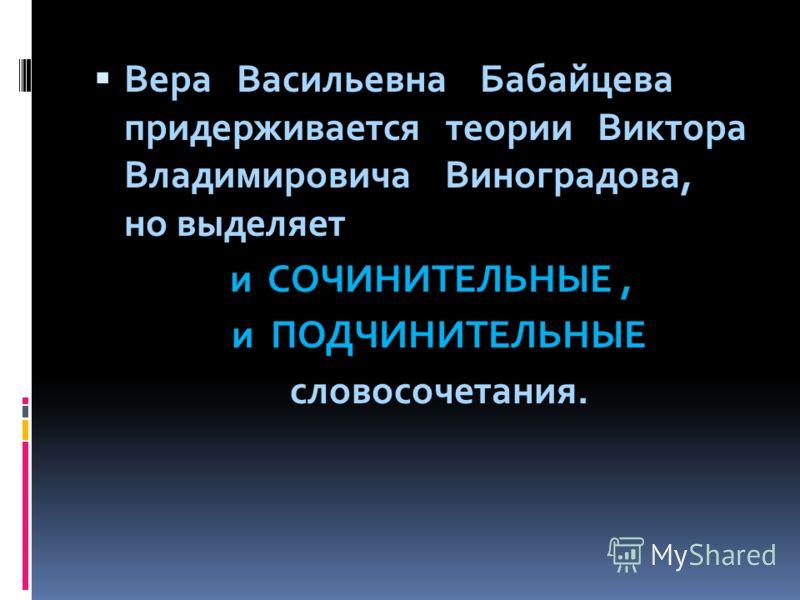 Вера Васильевна Бабайцева придерживается теории Виктора Владимировича Виноградова, но выделяет и СОЧИНИТЕЛЬНЫЕ, и ПОДЧИНИТЕЛЬНЫЕ словосочетания.