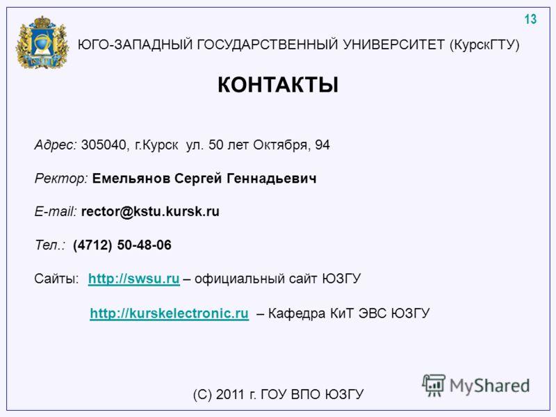 КОНТАКТЫ Адрес: 305040, г.Курск ул. 50 лет Октября, 94 Ректор: Емельянов Сергей Геннадьевич E-mail: rector@kstu.kursk.ru Тел.: (4712) 50-48-06 Сайты: http://swsu.ru – официальный сайт ЮЗГУhttp://swsu.ru http://kurskelectronic.ruhttp://kurskelectronic