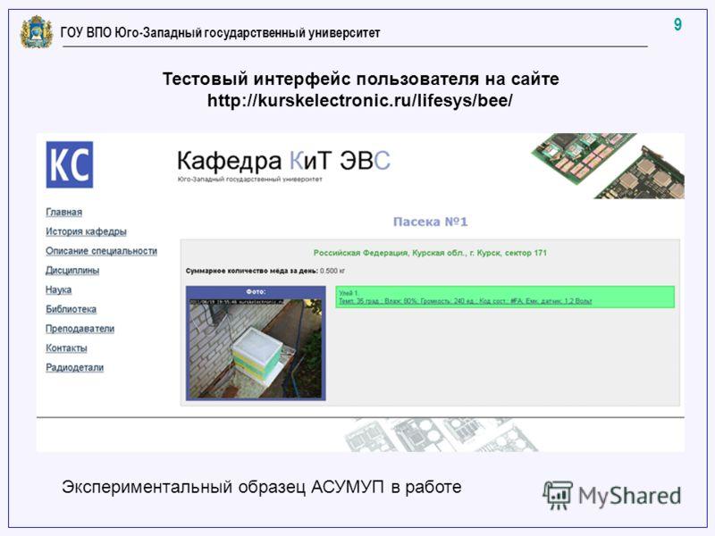 9 ГОУ ВПО Юго-Западный государственный университет Тестовый интерфейс пользователя на сайте http://kurskelectronic.ru/lifesys/bee/ Экспериментальный образец АСУМУП в работе