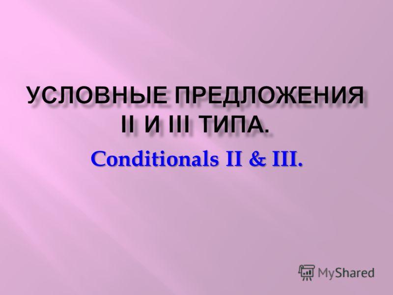 УСЛОВНЫЕ ПРЕДЛОЖЕНИЯ II И III ТИПА. Conditionals II & III.