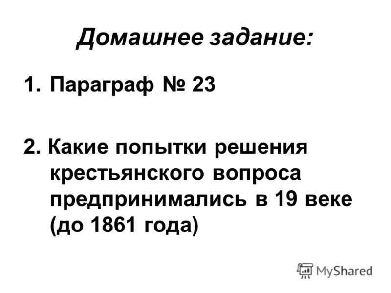 Домашнее задание: 1.Параграф 23 2. Какие попытки решения крестьянского вопроса предпринимались в 19 веке (до 1861 года)