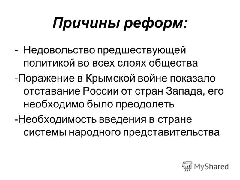 Причины реформ: -Недовольство предшествующей политикой во всех слоях общества -Поражение в Крымской войне показало отставание России от стран Запада, его необходимо было преодолеть -Необходимость введения в стране системы народного представительства