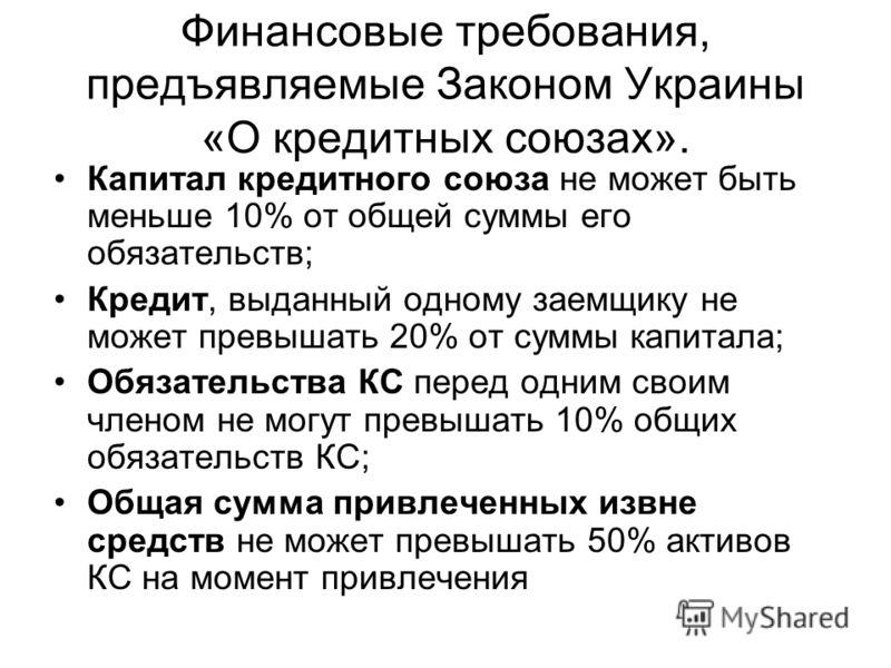 Финансовые требования, предъявляемые Законом Украины «О кредитных союзах». Капитал кредитного союза не может быть меньше 10% от общей суммы его обязательств; Кредит, выданный одному заемщику не может превышать 20% от суммы капитала; Обязательства КС